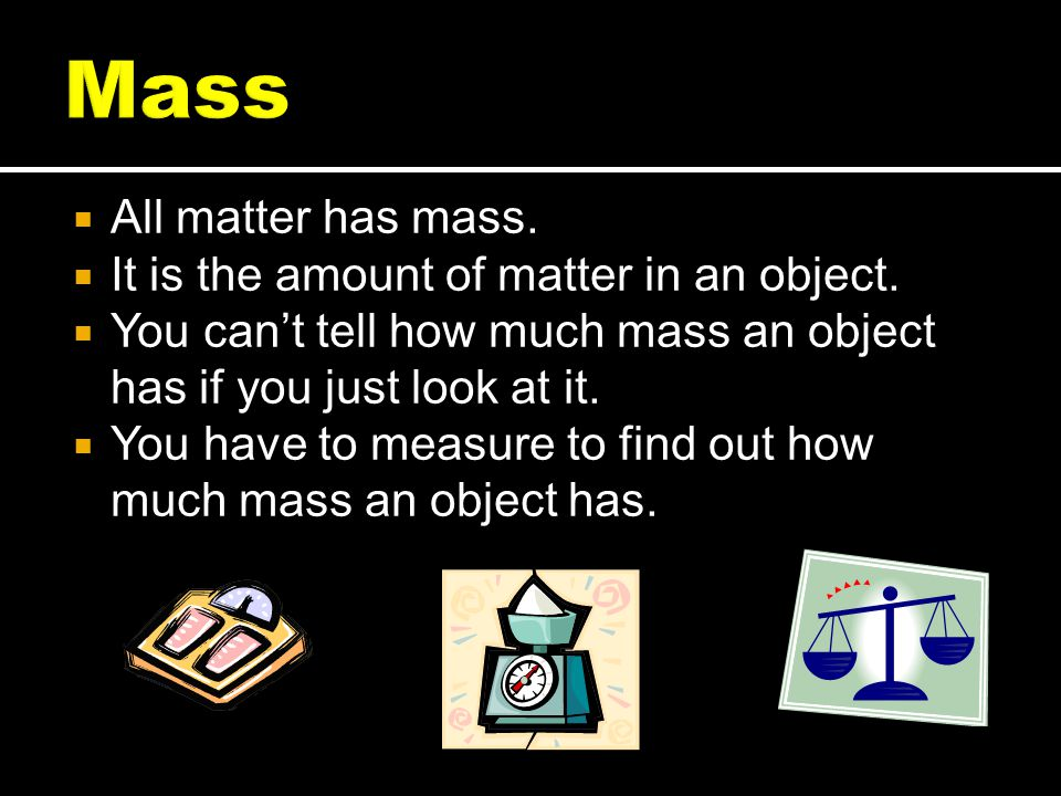 Mass All matter has mass. It is the amount of matter in an object.