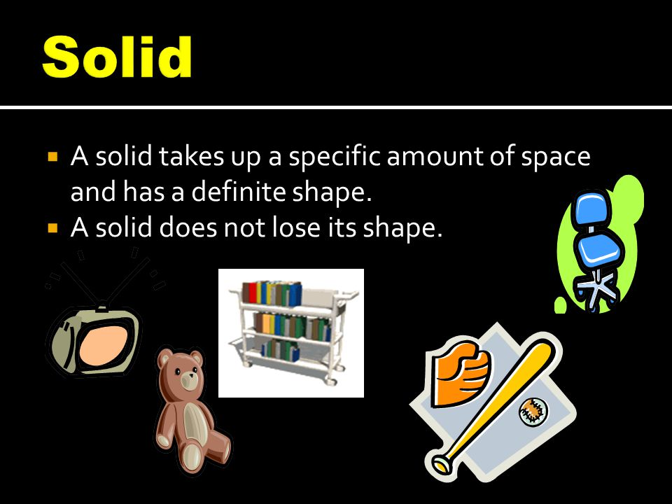 Solid A solid takes up a specific amount of space and has a definite shape.