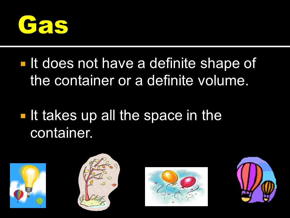 Gas It does not have a definite shape of the container or a definite volume.