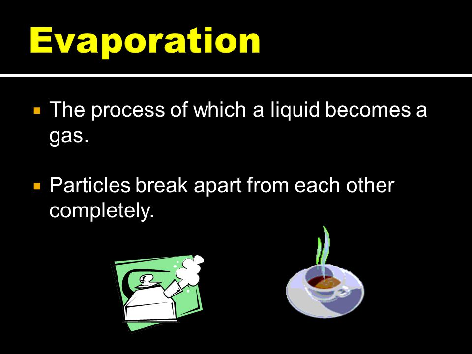 Evaporation The process of which a liquid becomes a gas.
