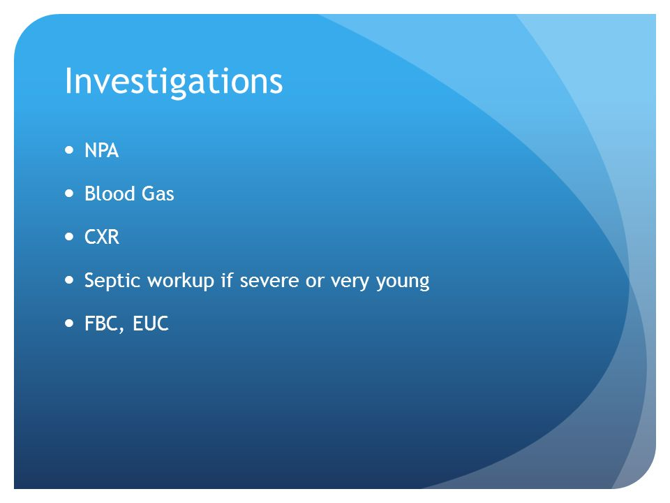 Investigations NPA Blood Gas CXR Septic workup if severe or very young