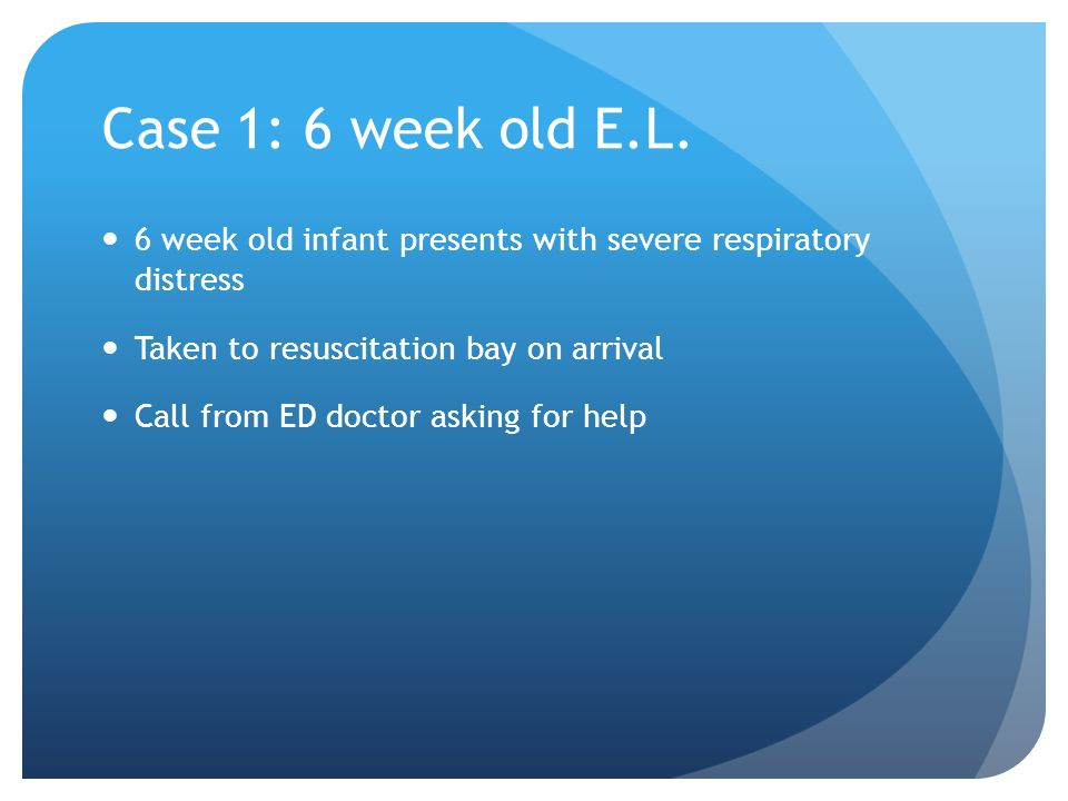 Case 1: 6 week old E.L. 6 week old infant presents with severe respiratory distress. Taken to resuscitation bay on arrival.