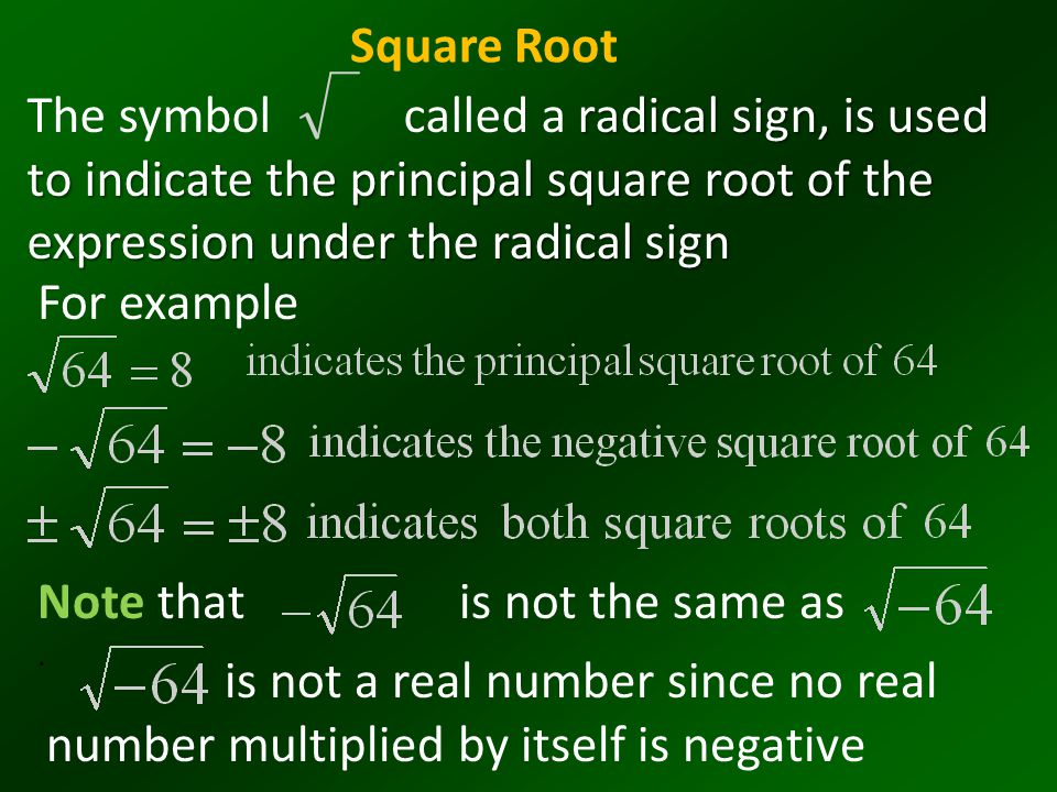 Square Root The symbol called a radical sign, is used to indicate the principal square root of the expression under the radical sign.