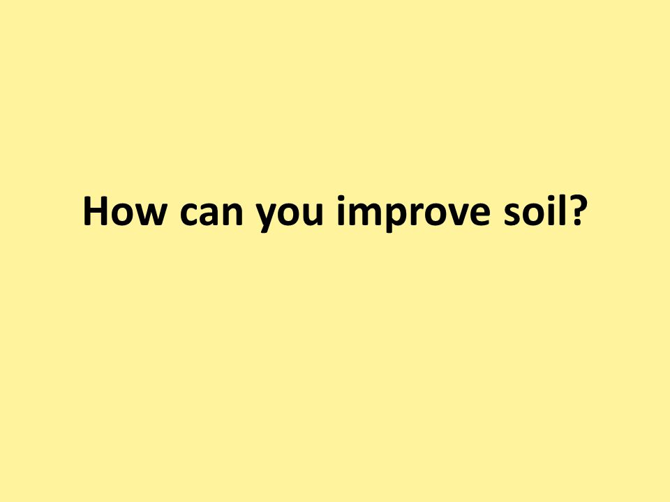 How can you improve soil