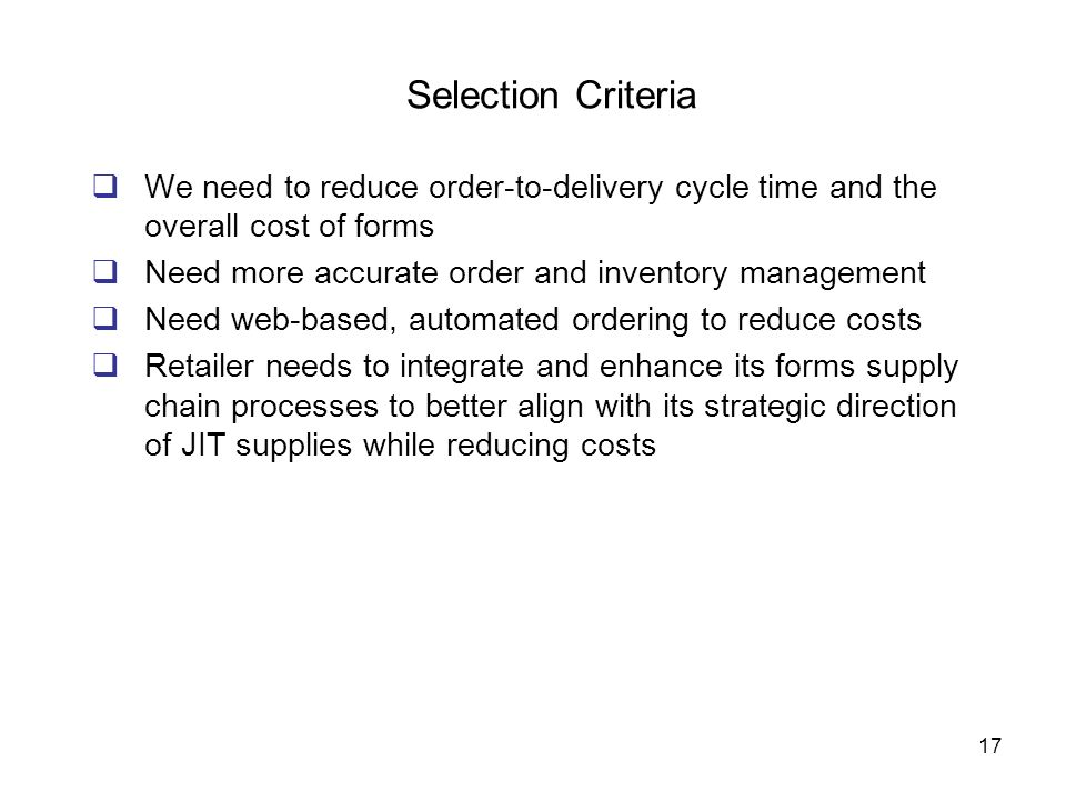 Selection Criteria We need to reduce order-to-delivery cycle time and the overall cost of forms. Need more accurate order and inventory management.