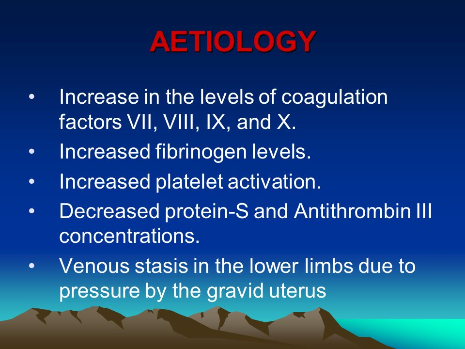 AETIOLOGY Increase in the levels of coagulation factors VII, VIII, IX, and X. Increased fibrinogen levels.