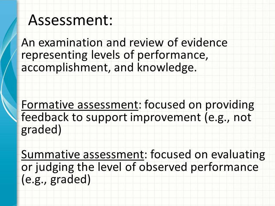 Assessment: An examination and review of evidence representing levels of performance, accomplishment, and knowledge.