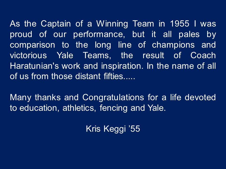 As the Captain of a Winning Team in 1955 I was proud of our performance, but it all pales by comparison to the long line of champions and victorious Yale Teams, the result of Coach Haratunian s work and inspiration. In the name of all of us from those distant fifties.....