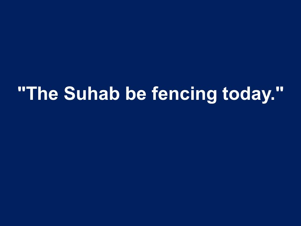 The Suhab be fencing today.