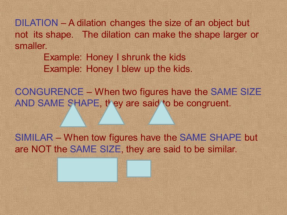 DILATION – A dilation changes the size of an object but not its shape