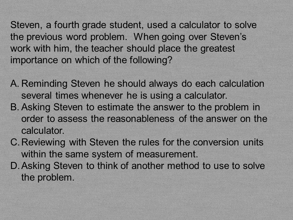 Steven, a fourth grade student, used a calculator to solve the previous word problem. When going over Steven's work with him, the teacher should place the greatest importance on which of the following