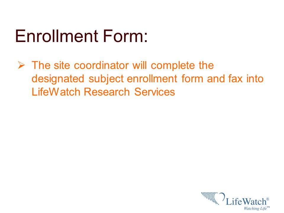 Enrollment Form: The site coordinator will complete the designated subject enrollment form and fax into LifeWatch Research Services.