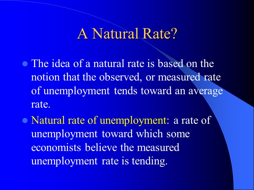 A Natural Rate The idea of a natural rate is based on the notion that the observed, or measured rate of unemployment tends toward an average rate.
