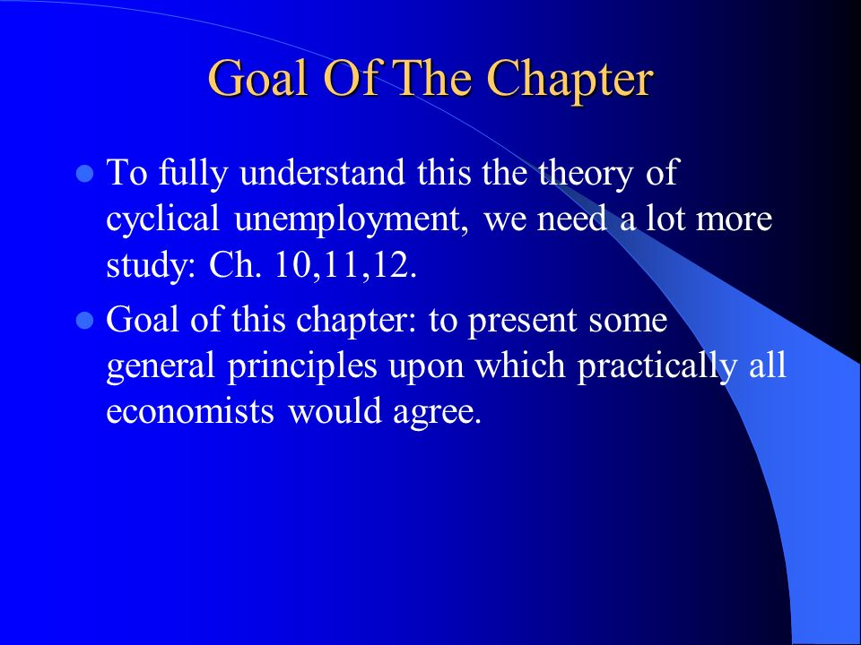 Goal Of The Chapter To fully understand this the theory of cyclical unemployment, we need a lot more study: Ch. 10,11,12.
