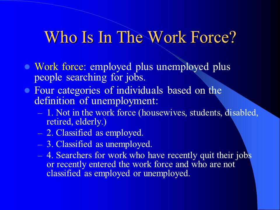 Who Is In The Work Force Work force: employed plus unemployed plus people searching for jobs.