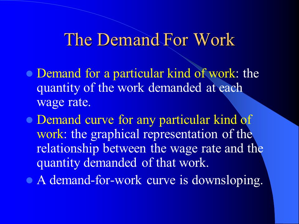 The Demand For Work Demand for a particular kind of work: the quantity of the work demanded at each wage rate.