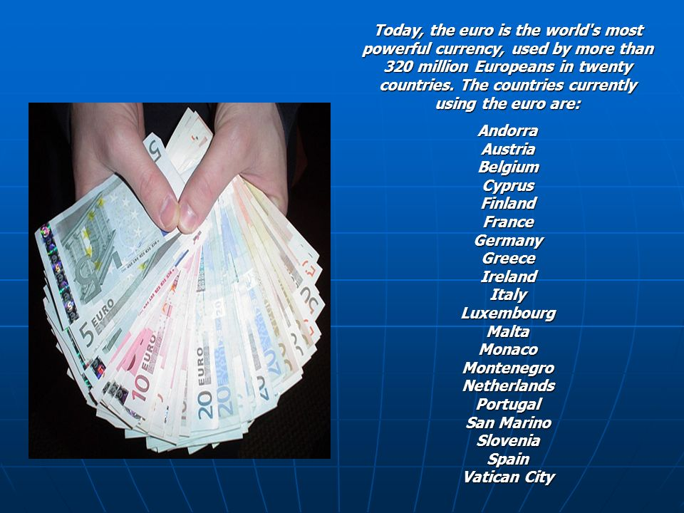 Today, the euro is the world s most powerful currency, used by more than 320 million Europeans in twenty countries. The countries currently using the euro are: