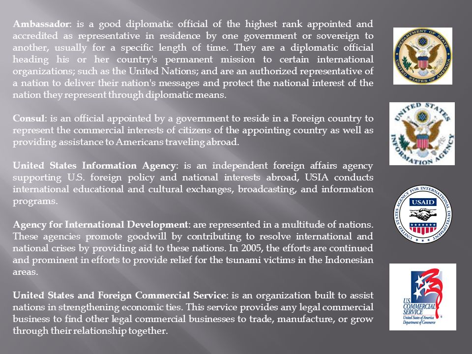 Ambassador: is a good diplomatic official of the highest rank appointed and accredited as representative in residence by one government or sovereign to another, usually for a specific length of time. They are a diplomatic official heading his or her country s permanent mission to certain international organizations; such as the United Nations; and are an authorized representative of a nation to deliver their nation s messages and protect the national interest of the nation they represent through diplomatic means.