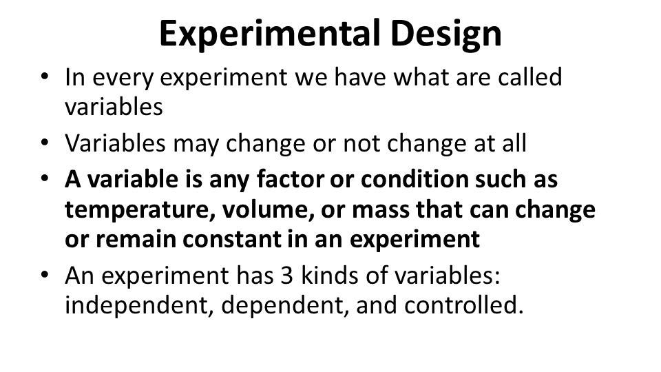 Experimental Design In every experiment we have what are called variables. Variables may change or not change at all.