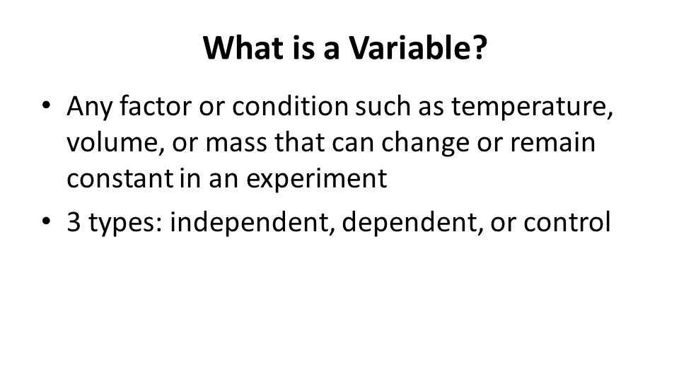 What is a Variable Any factor or condition such as temperature, volume, or mass that can change or remain constant in an experiment.