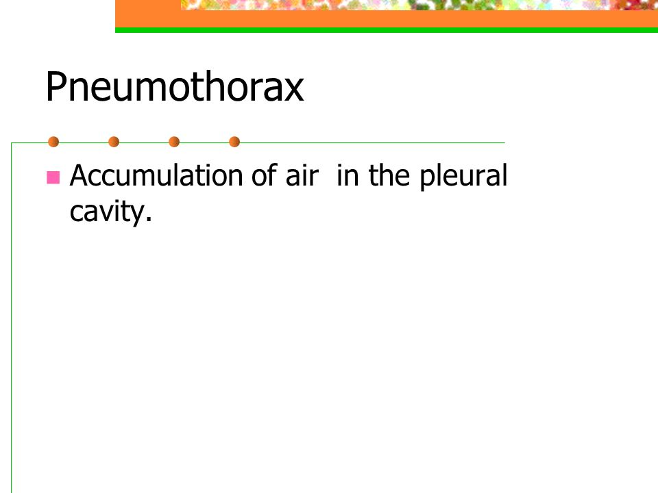 Pneumothorax Accumulation of air in the pleural cavity.