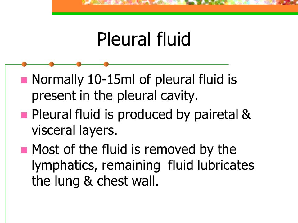 Pleural fluid Normally 10-15ml of pleural fluid is present in the pleural cavity. Pleural fluid is produced by pairetal & visceral layers.