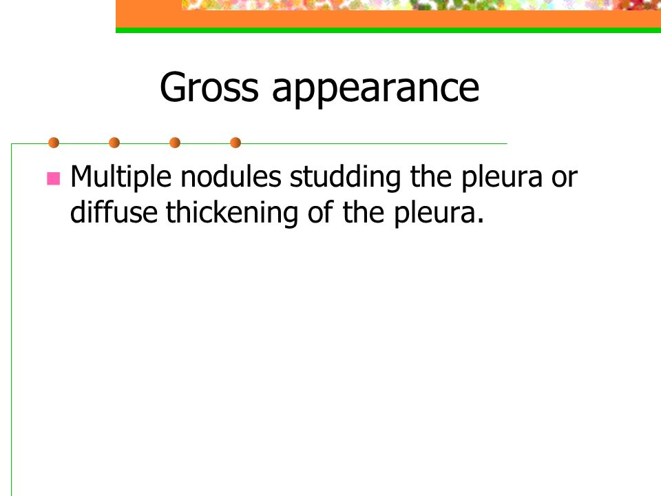 Gross appearance Multiple nodules studding the pleura or diffuse thickening of the pleura.