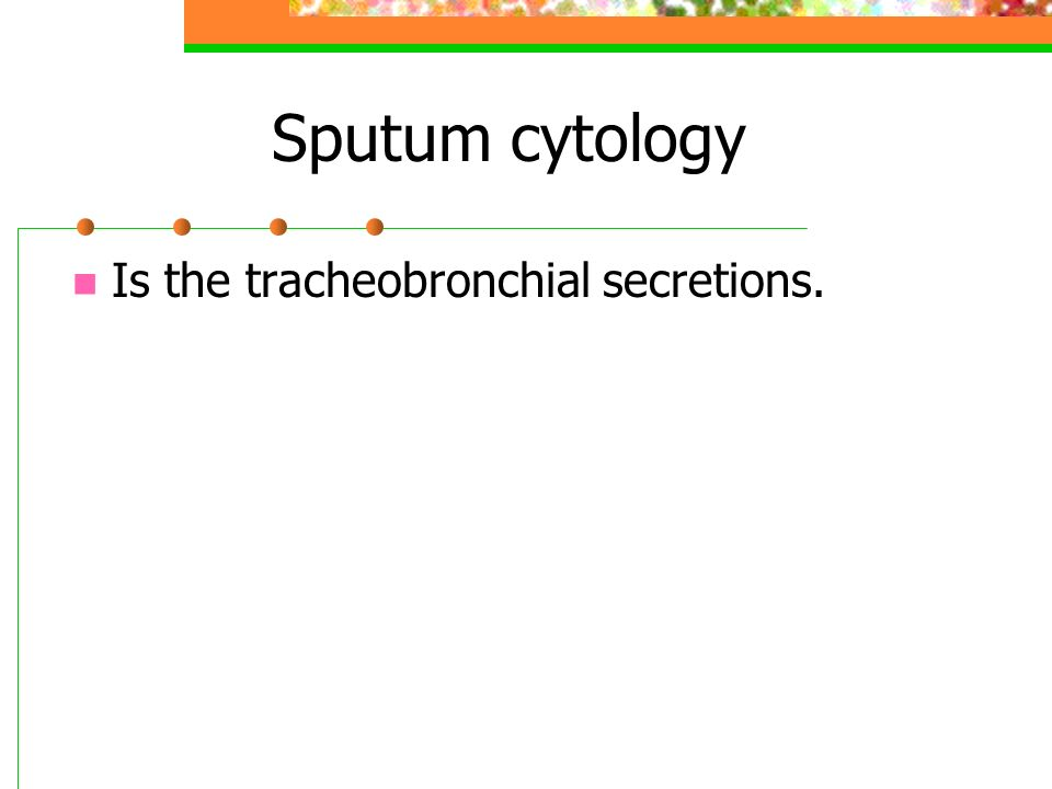 Sputum cytology Is the tracheobronchial secretions.