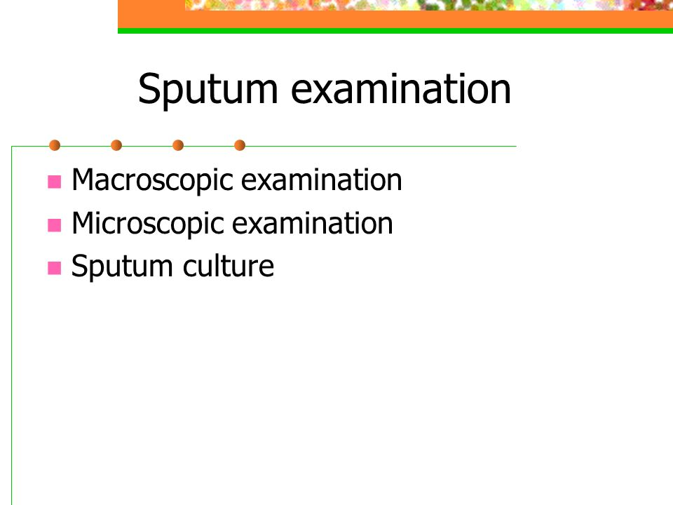 Sputum examination Macroscopic examination Microscopic examination