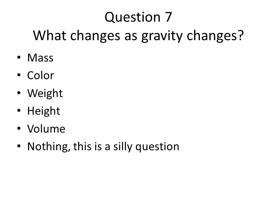 Question 7 What changes as gravity changes