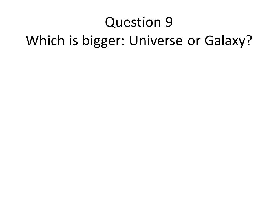 Question 9 Which is bigger: Universe or Galaxy