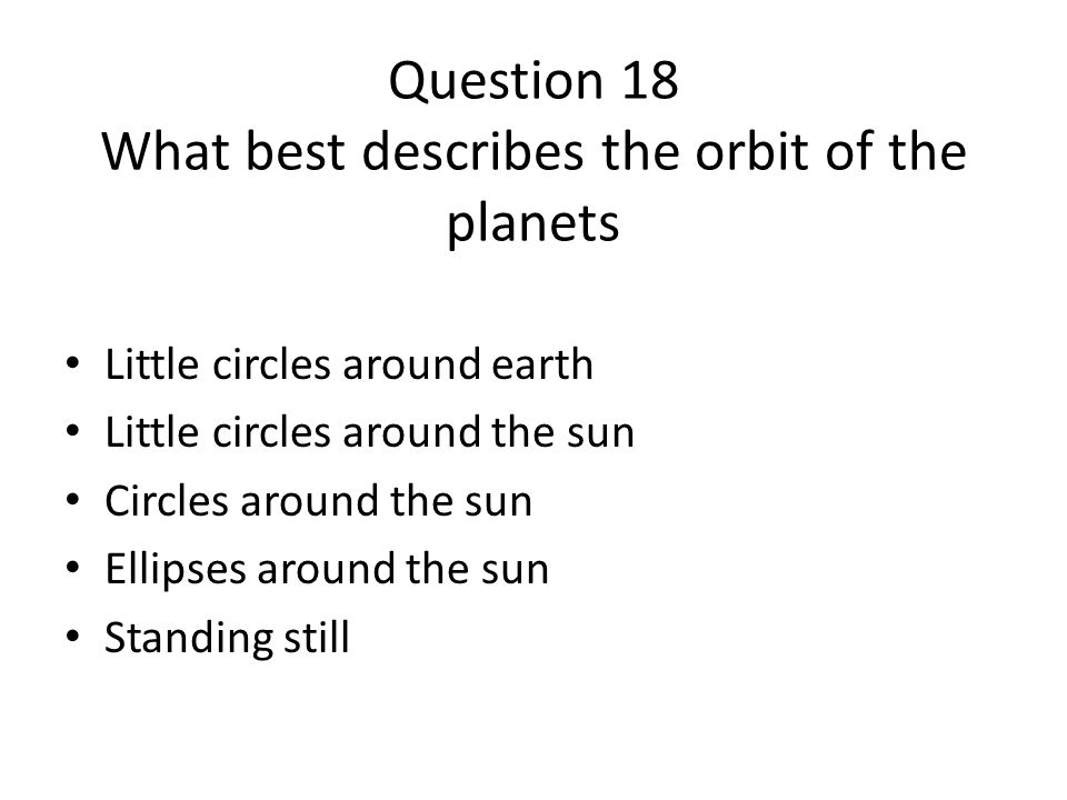 Question 18 What best describes the orbit of the planets