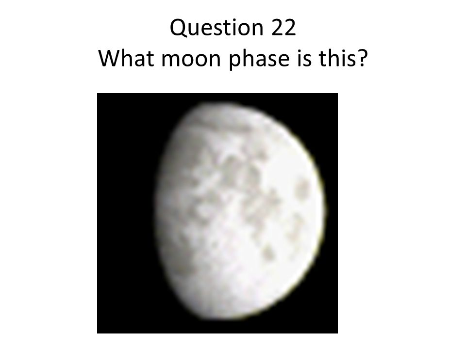 Question 22 What moon phase is this