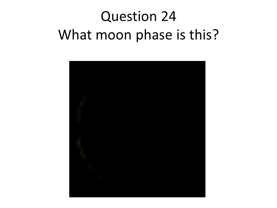 Question 24 What moon phase is this