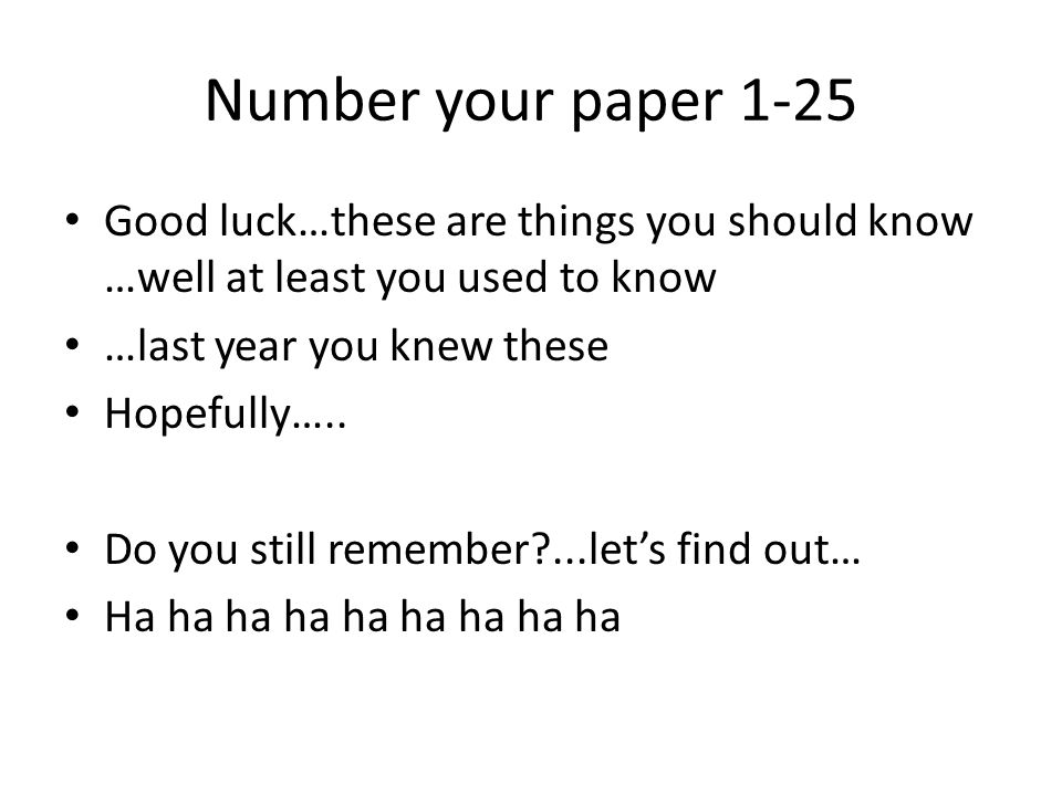 Number your paper 1-25 Good luck…these are things you should know …well at least you used to know. …last year you knew these.
