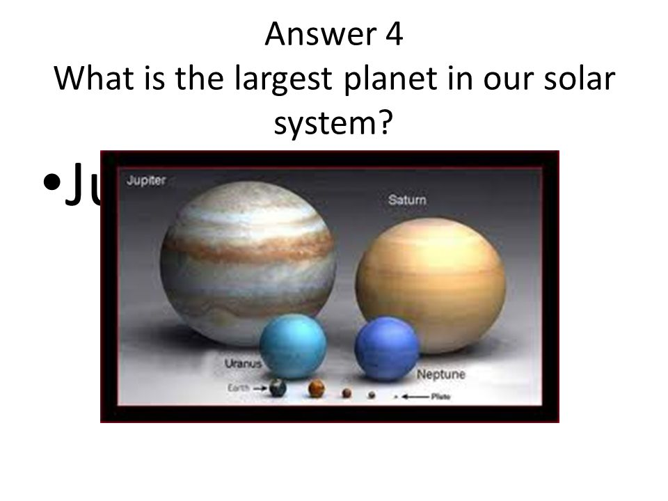 Answer 4 What is the largest planet in our solar system