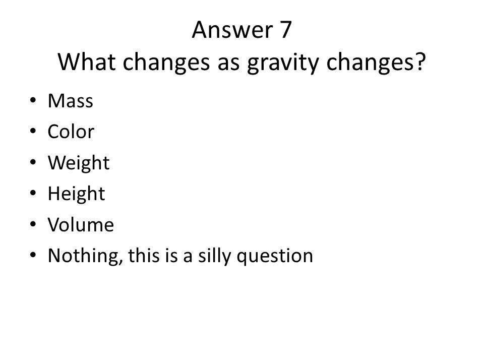 Answer 7 What changes as gravity changes