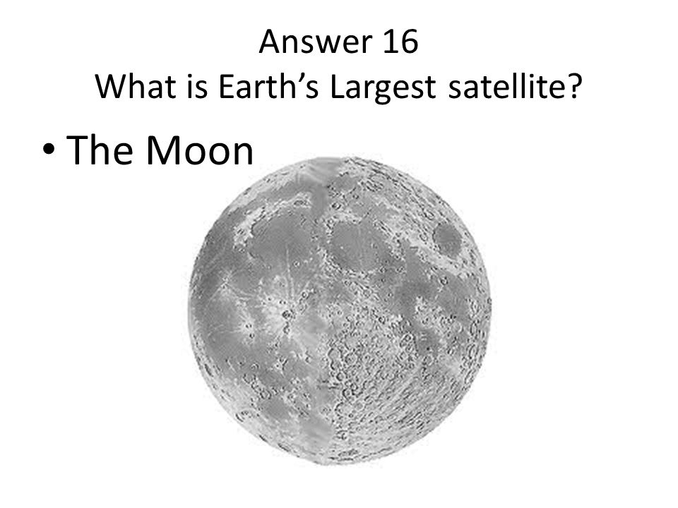 Answer 16 What is Earth's Largest satellite