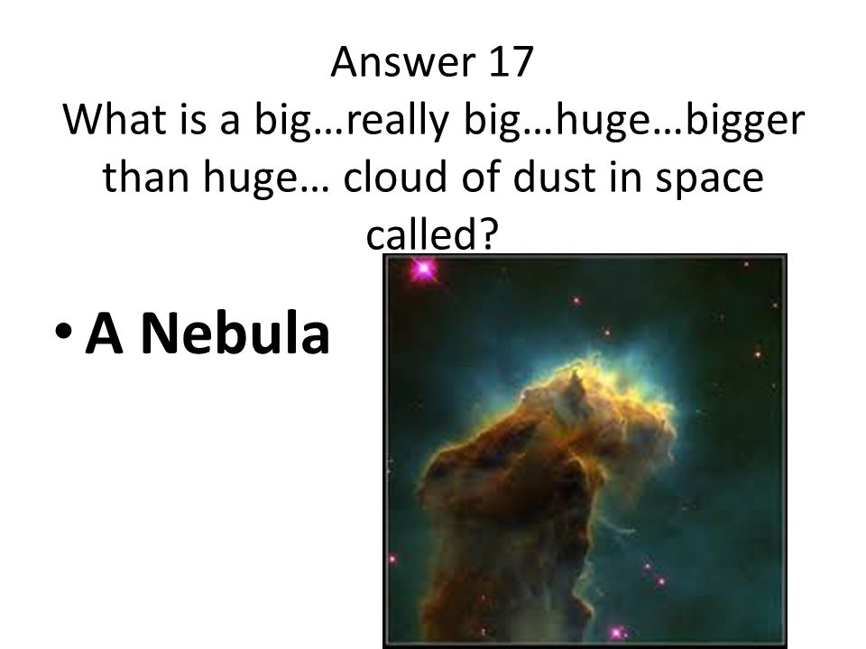 Answer 17 What is a big…really big…huge…bigger than huge… cloud of dust in space called