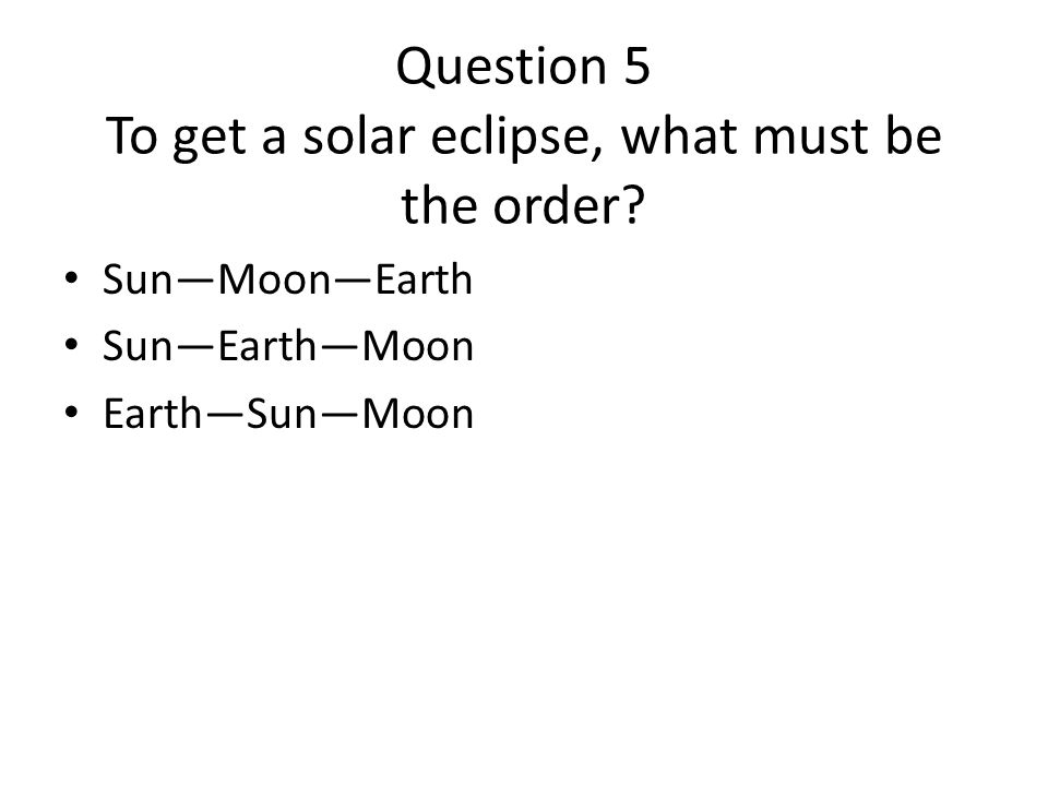 Question 5 To get a solar eclipse, what must be the order