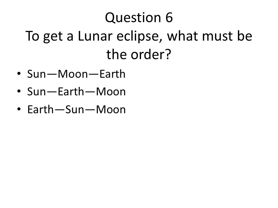 Question 6 To get a Lunar eclipse, what must be the order