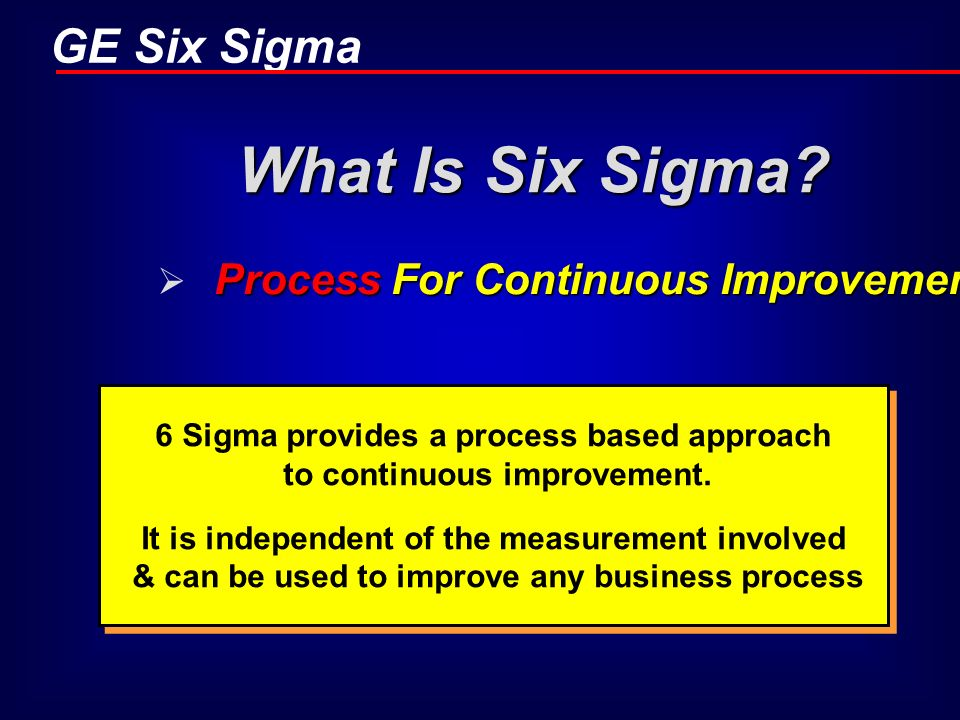 6 Sigma provides a process based approach to continuous improvement.