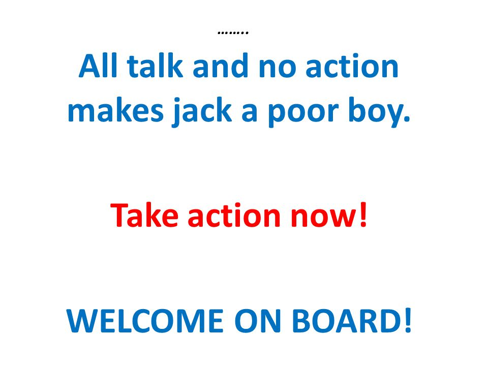 All talk and no action makes jack a poor boy.