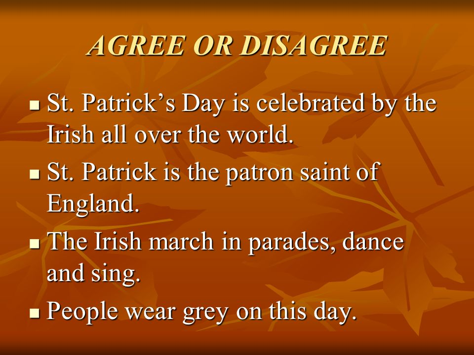 AGREE OR DISAGREE St. Patrick's Day is celebrated by the Irish all over the world. St. Patrick is the patron saint of England.