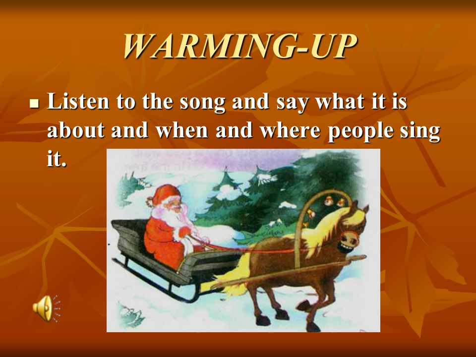 WARMING-UP Listen to the song and say what it is about and when and where people sing it.