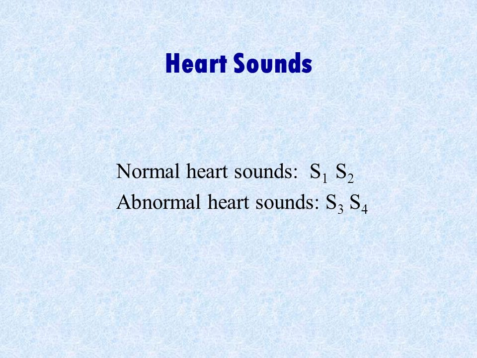 Heart Sounds Normal heart sounds: S1 S2 Abnormal heart sounds: S3 S4