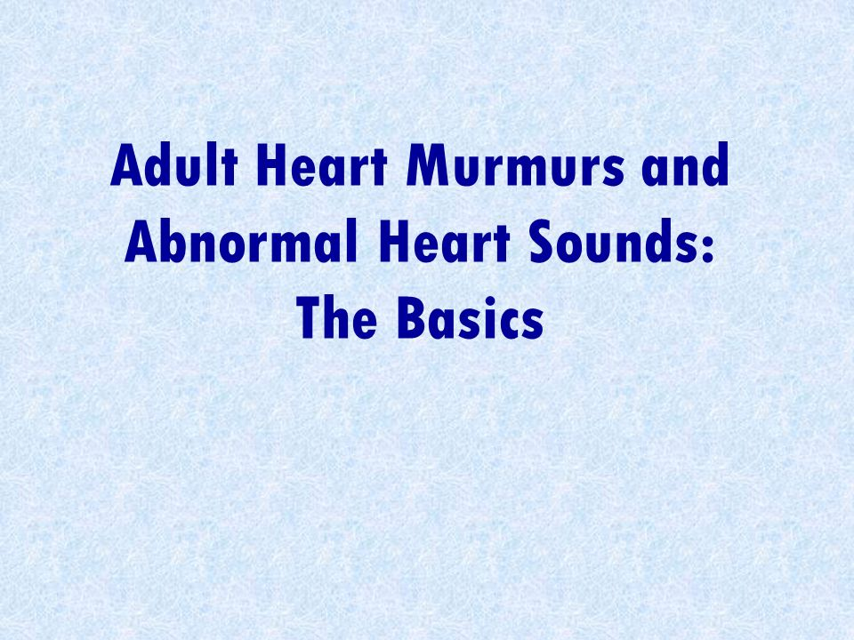 Adult Heart Murmurs and Abnormal Heart Sounds: The Basics