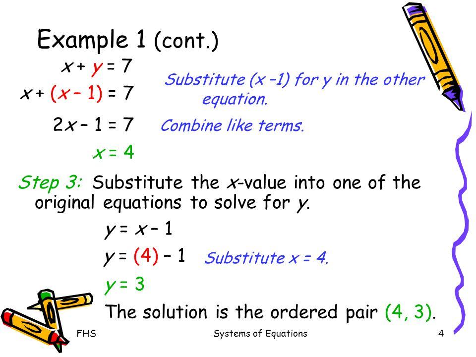 Example 1 (cont.) x + y = 7 x + (x – 1) = 7 2x – 1 = 7 x = 4