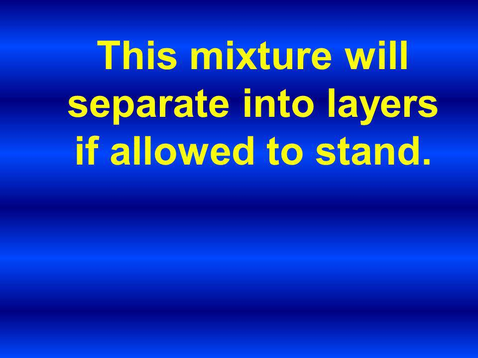 This mixture will separate into layers if allowed to stand.