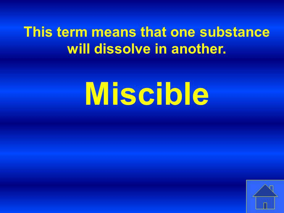 This term means that one substance will dissolve in another.